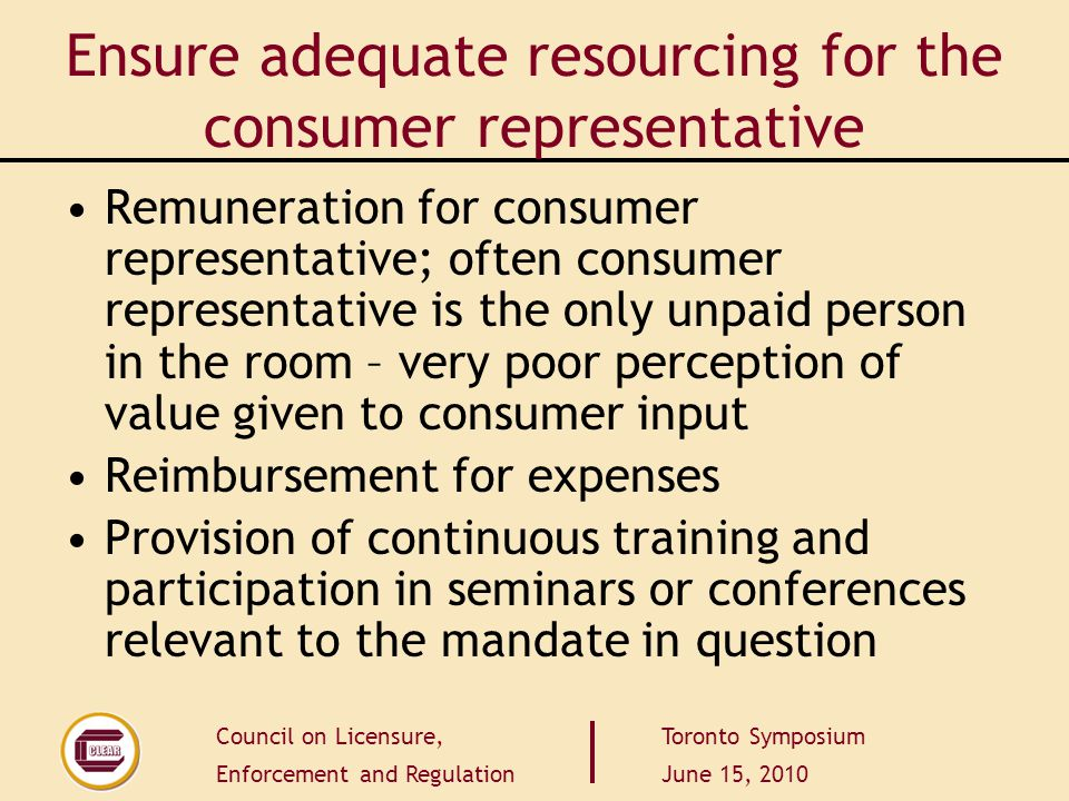 Council on Licensure, Enforcement and Regulation Toronto Symposium June 15, 2010 Ensure adequate resourcing for the consumer representative Remunerati