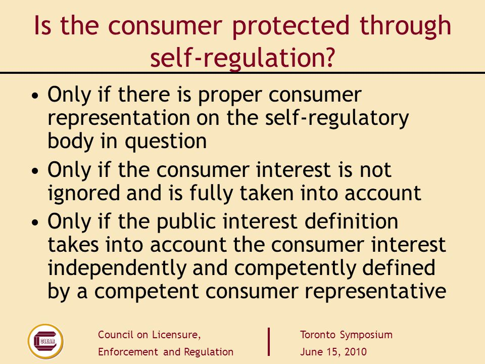 Council on Licensure, Enforcement and Regulation Toronto Symposium June 15, 2010 Is the consumer protected through self-regulation? Only if there is p