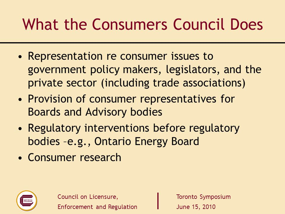 Council on Licensure, Enforcement and Regulation Toronto Symposium June 15, 2010 Impartial and not self-serving Governance Structure must represent all aspects of the profession Truly Independent public members - competent and personally strong enough to be independent - must be along side professionals at the table The points of view of consumers must be effectively represented in self-regulatory professional organizations.