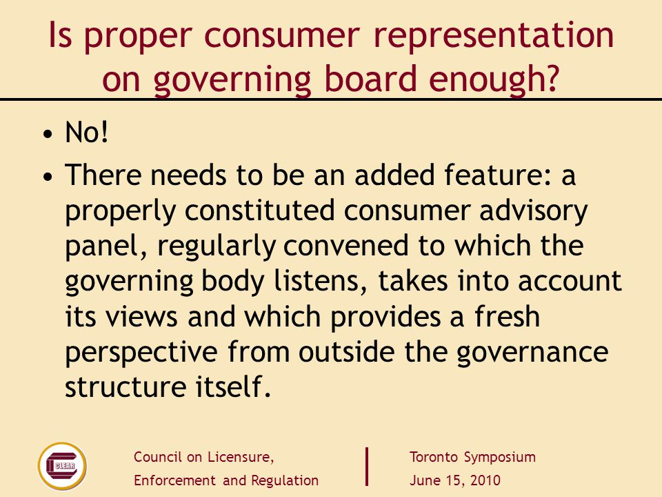 Council on Licensure, Enforcement and Regulation Toronto Symposium June 15, 2010 Is proper consumer representation on governing board enough? No! Ther