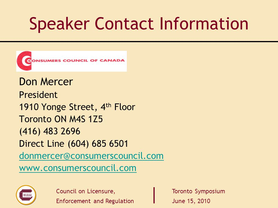 Council on Licensure, Enforcement and Regulation Toronto Symposium June 15, 2010 Speaker Contact Information Don Mercer President 1910 Yonge Street, 4