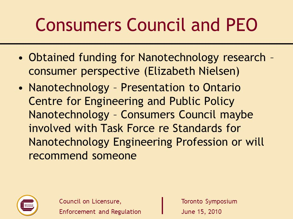 Council on Licensure, Enforcement and Regulation Toronto Symposium June 15, 2010 Consumers Council and PEO Obtained funding for Nanotechnology researc