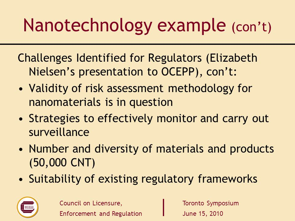 Council on Licensure, Enforcement and Regulation Toronto Symposium June 15, 2010 Nanotechnology example (con't) Challenges Identified for Regulators (