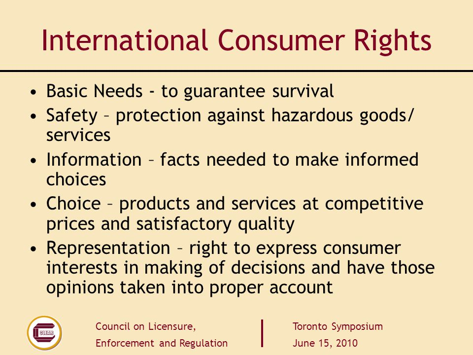 Council on Licensure, Enforcement and Regulation Toronto Symposium June 15, 2010 International Consumer Rights Basic Needs - to guarantee survival Saf