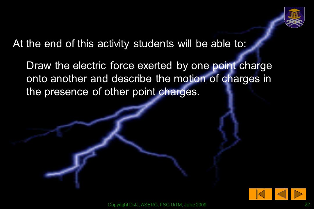 Copyright DrJJ, ASERG, FSG UiTM, June 2009 22 At the end of this activity students will be able to: Draw the electric force exerted by one point charge onto another and describe the motion of charges in the presence of other point charges.
