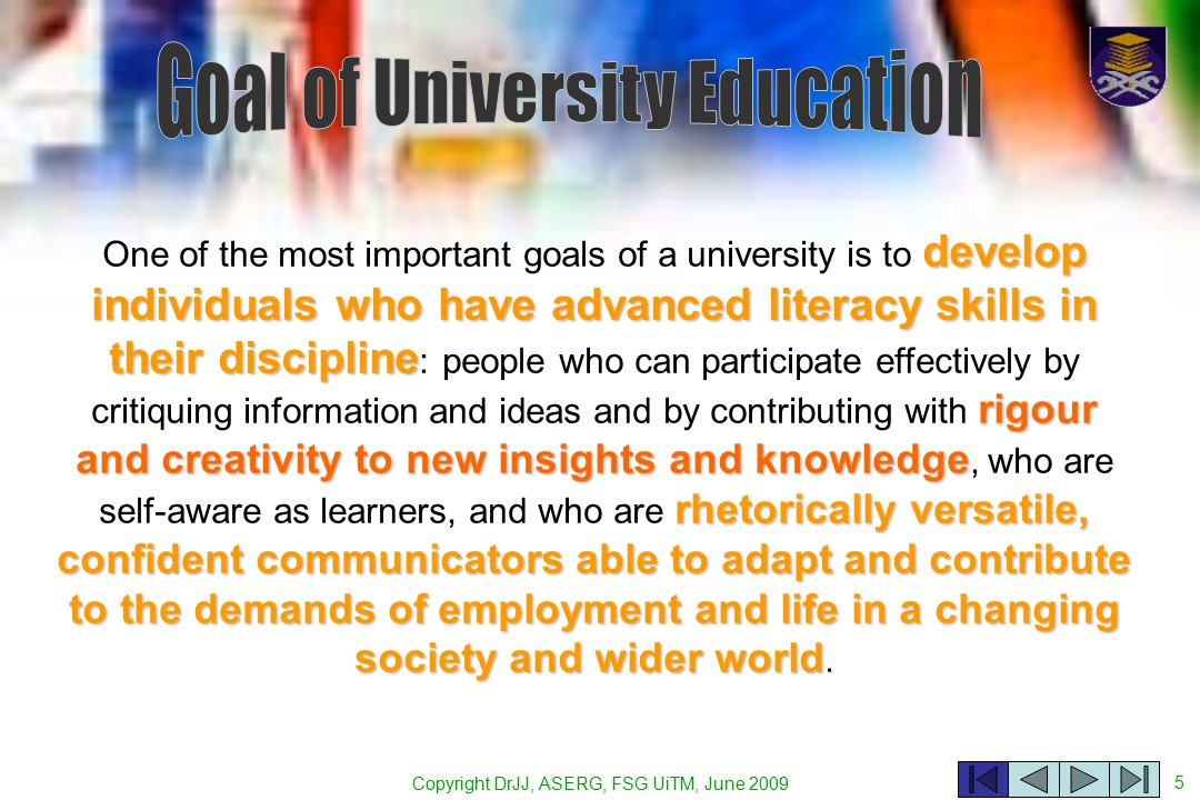 5 develop individuals who have advanced literacy skills in their discipline rigour and creativity to new insights and knowledge rhetorically versatile, confident communicators able to adapt and contribute to the demands of employment and life in a changing society and wider world One of the most important goals of a university is to develop individuals who have advanced literacy skills in their discipline : people who can participate effectively by critiquing information and ideas and by contributing with rigour and creativity to new insights and knowledge, who are self-aware as learners, and who are rhetorically versatile, confident communicators able to adapt and contribute to the demands of employment and life in a changing society and wider world.