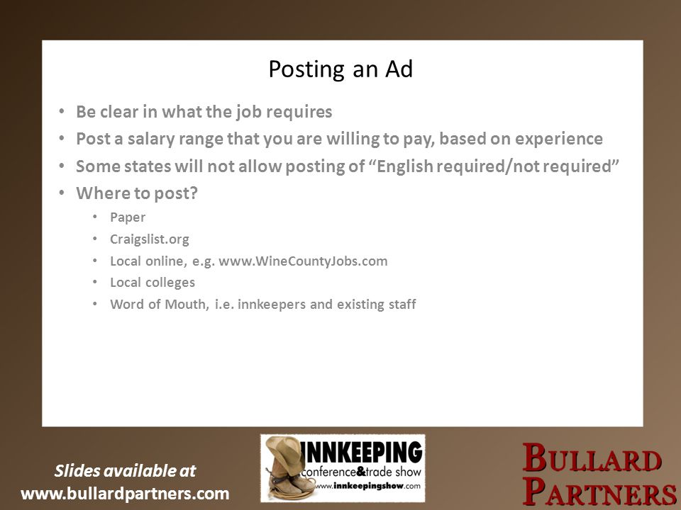 Slides available at www.bullardpartners.com Posting an Ad Be clear in what the job requires Post a salary range that you are willing to pay, based on experience Some states will not allow posting of English required/not required Where to post.