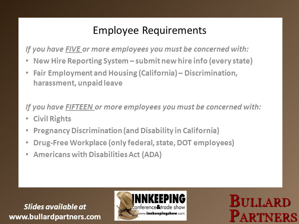 Slides available at www.bullardpartners.com Employee Requirements If you have FIVE or more employees you must be concerned with: New Hire Reporting System – submit new hire info (every state) Fair Employment and Housing (California) – Discrimination, harassment, unpaid leave If you have FIFTEEN or more employees you must be concerned with: Civil Rights Pregnancy Discrimination (and Disability in California) Drug-Free Workplace (only federal, state, DOT employees) Americans with Disabilities Act (ADA)