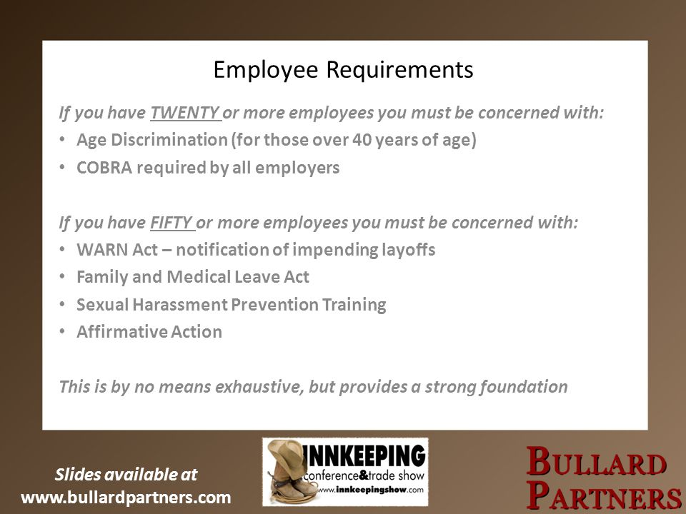 Slides available at www.bullardpartners.com Employee Requirements If you have TWENTY or more employees you must be concerned with: Age Discrimination (for those over 40 years of age) COBRA required by all employers If you have FIFTY or more employees you must be concerned with: WARN Act – notification of impending layoffs Family and Medical Leave Act Sexual Harassment Prevention Training Affirmative Action This is by no means exhaustive, but provides a strong foundation
