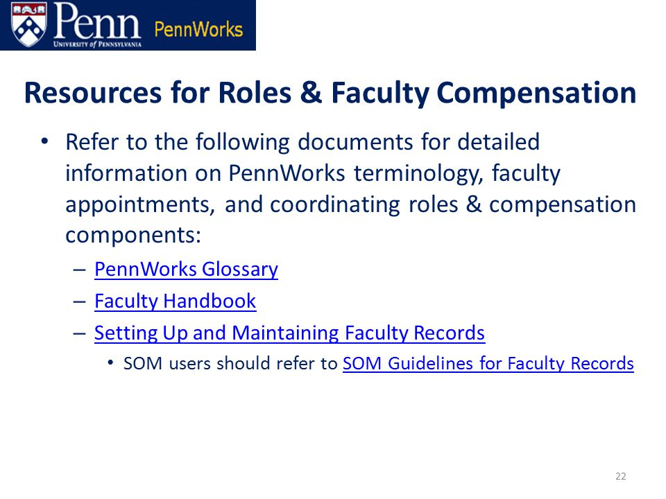 Resources for Roles & Faculty Compensation Refer to the following documents for detailed information on PennWorks terminology, faculty appointments, and coordinating roles & compensation components: – PennWorks Glossary PennWorks Glossary – Faculty Handbook Faculty Handbook – Setting Up and Maintaining Faculty Records Setting Up and Maintaining Faculty Records SOM users should refer to SOM Guidelines for Faculty RecordsSOM Guidelines for Faculty Records 22
