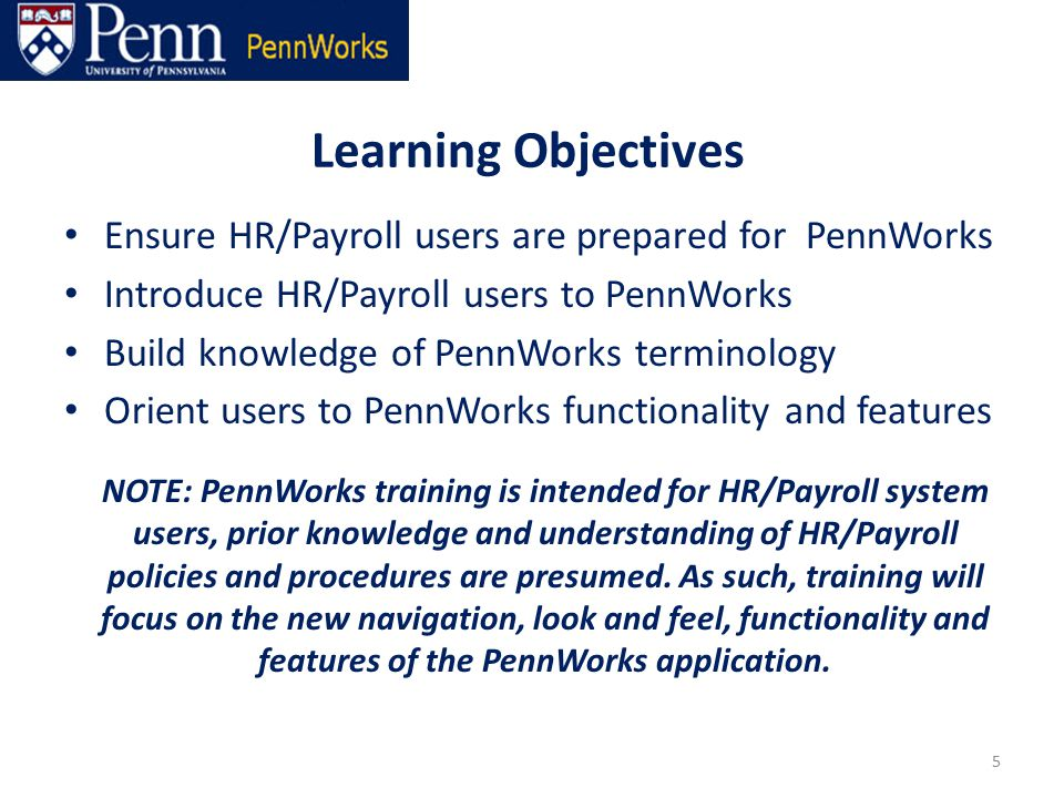 Ensure HR/Payroll users are prepared for PennWorks Introduce HR/Payroll users to PennWorks Build knowledge of PennWorks terminology Orient users to PennWorks functionality and features NOTE: PennWorks training is intended for HR/Payroll system users, prior knowledge and understanding of HR/Payroll policies and procedures are presumed.