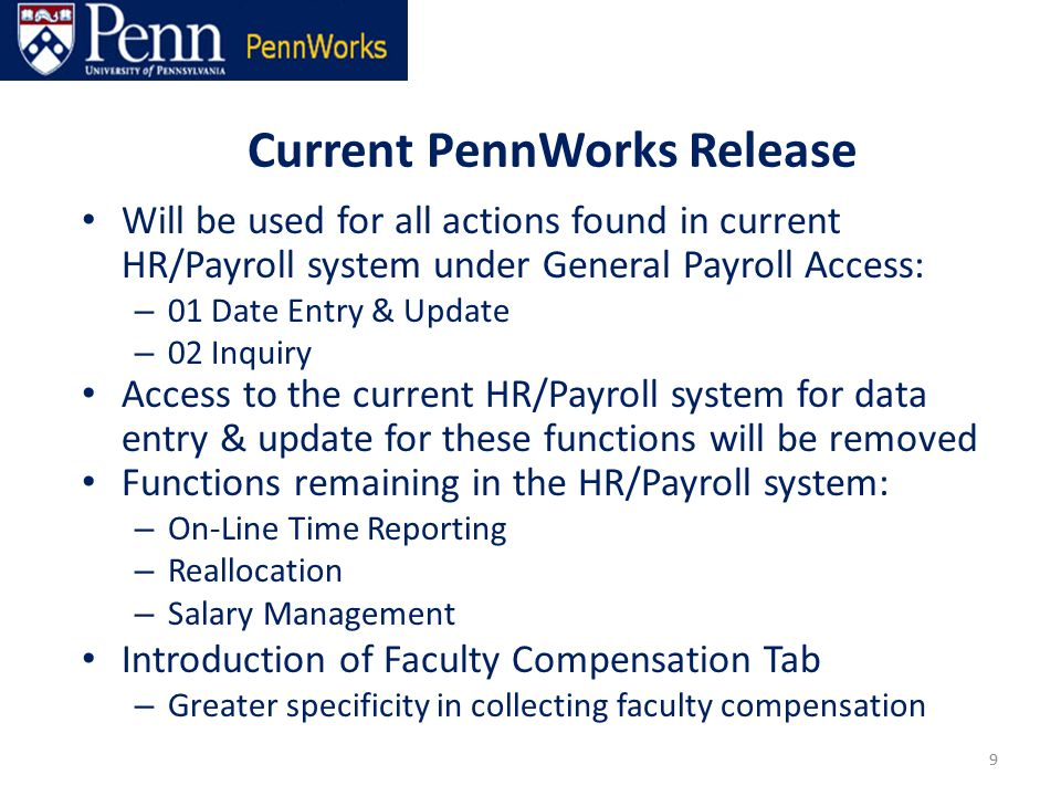 Current PennWorks Release 9 Will be used for all actions found in current HR/Payroll system under General Payroll Access: – 01 Date Entry & Update – 02 Inquiry Access to the current HR/Payroll system for data entry & update for these functions will be removed Functions remaining in the HR/Payroll system: – On-Line Time Reporting – Reallocation – Salary Management Introduction of Faculty Compensation Tab – Greater specificity in collecting faculty compensation