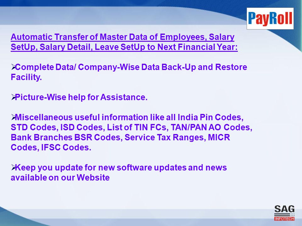 Automatic Transfer of Master Data of Employees, Salary SetUp, Salary Detail, Leave SetUp to Next Financial Year:  Complete Data/ Company-Wise Data Back-Up and Restore Facility.