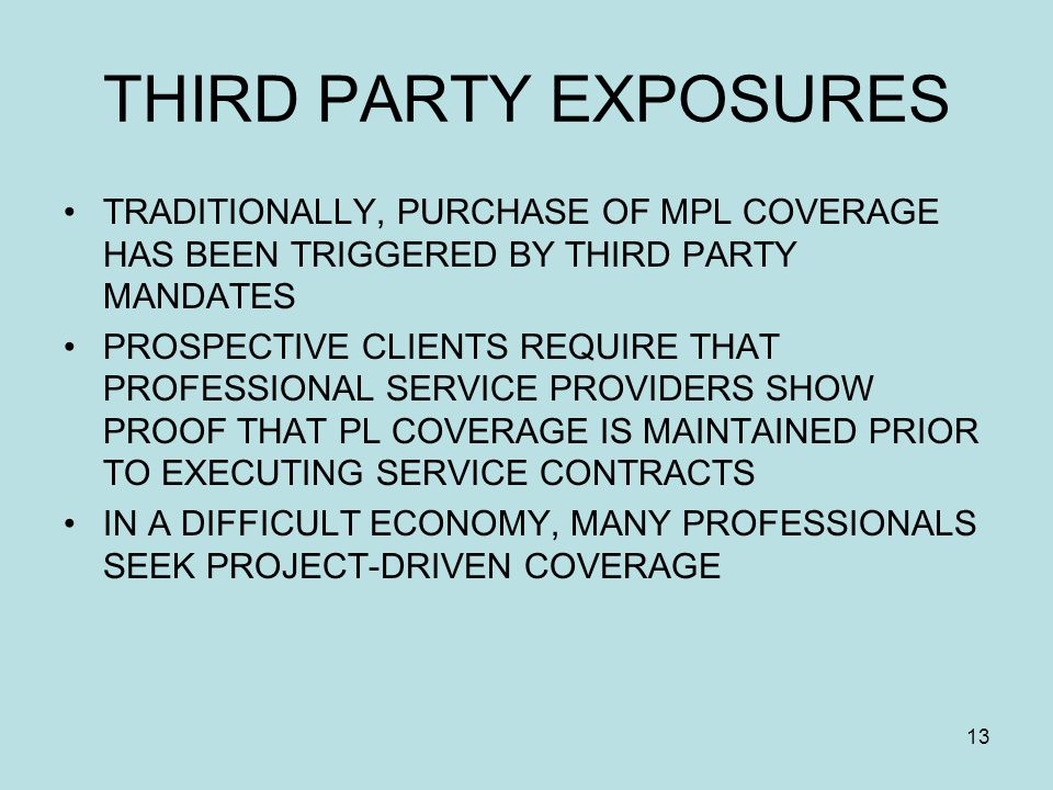 13 THIRD PARTY EXPOSURES TRADITIONALLY, PURCHASE OF MPL COVERAGE HAS BEEN TRIGGERED BY THIRD PARTY MANDATES PROSPECTIVE CLIENTS REQUIRE THAT PROFESSIONAL SERVICE PROVIDERS SHOW PROOF THAT PL COVERAGE IS MAINTAINED PRIOR TO EXECUTING SERVICE CONTRACTS IN A DIFFICULT ECONOMY, MANY PROFESSIONALS SEEK PROJECT-DRIVEN COVERAGE