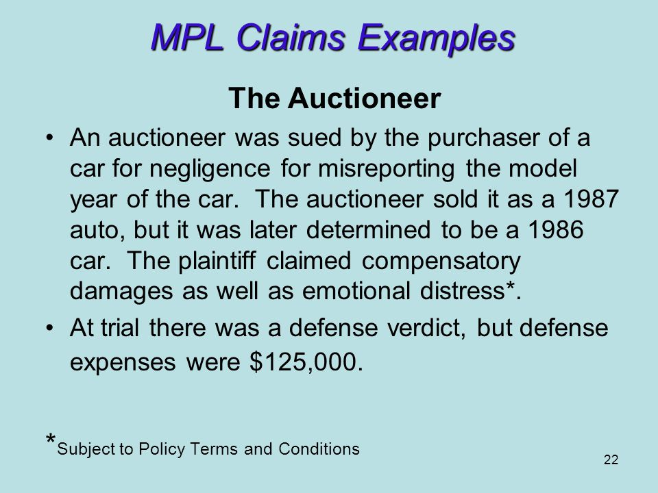 22 MPL Claims Examples The Auctioneer An auctioneer was sued by the purchaser of a car for negligence for misreporting the model year of the car.