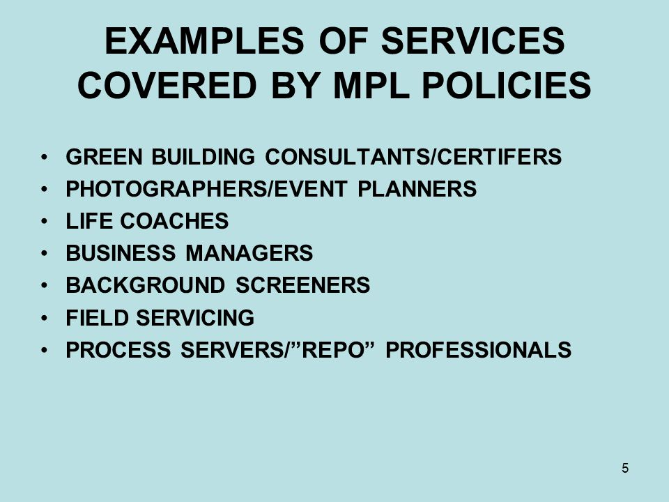 5 EXAMPLES OF SERVICES COVERED BY MPL POLICIES GREEN BUILDING CONSULTANTS/CERTIFERS PHOTOGRAPHERS/EVENT PLANNERS LIFE COACHES BUSINESS MANAGERS BACKGROUND SCREENERS FIELD SERVICING PROCESS SERVERS/ REPO PROFESSIONALS