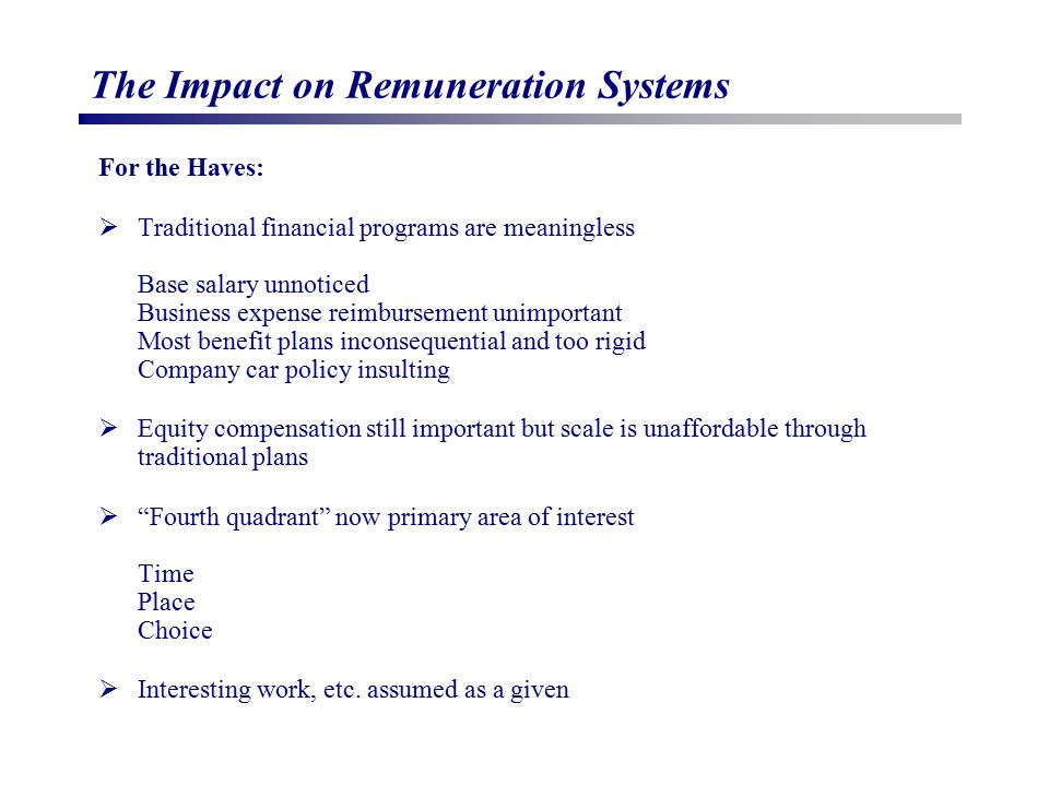 The Impact on Remuneration Systems For the Haves:  Traditional financial programs are meaningless Base salary unnoticed Business expense reimbursemen