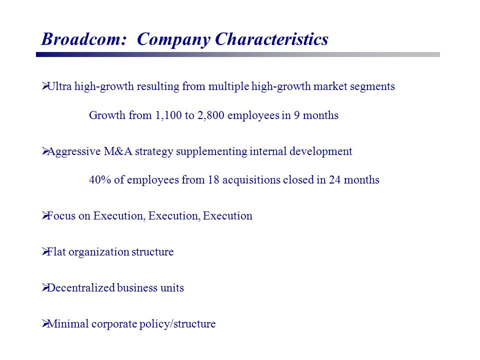 Broadcom: Company Characteristics  Ultra high-growth resulting from multiple high-growth market segments Growth from 1,100 to 2,800 employees in 9 months  Aggressive M&A strategy supplementing internal development 40% of employees from 18 acquisitions closed in 24 months  Focus on Execution, Execution, Execution  Flat organization structure  Decentralized business units  Minimal corporate policy/structure