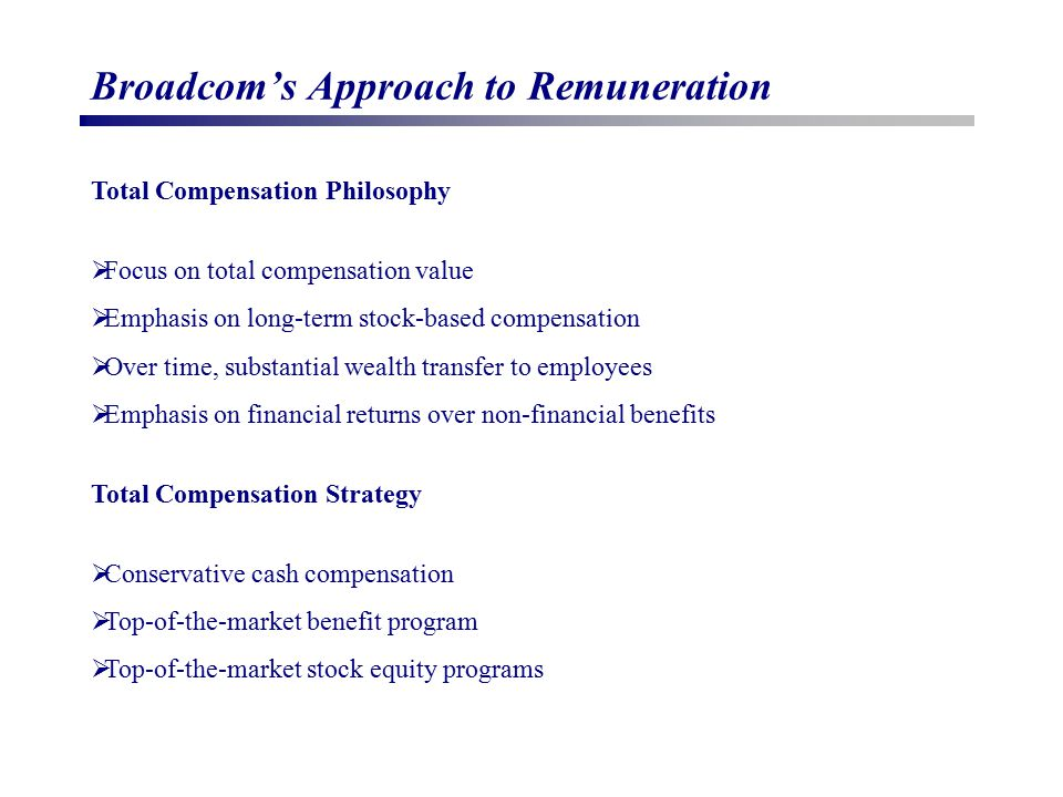 Broadcom's Approach to Remuneration Total Compensation Philosophy  Focus on total compensation value  Emphasis on long-term stock-based compensation  Over time, substantial wealth transfer to employees  Emphasis on financial returns over non-financial benefits Total Compensation Strategy  Conservative cash compensation  Top-of-the-market benefit program  Top-of-the-market stock equity programs