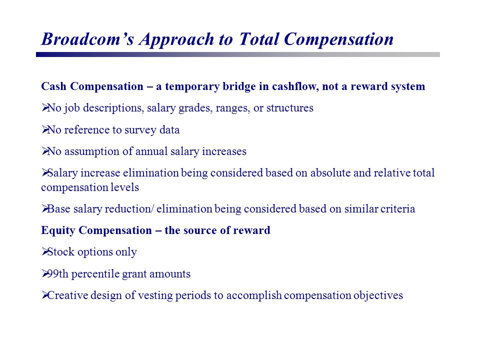 Broadcom's Approach to Total Compensation Cash Compensation – a temporary bridge in cashflow, not a reward system  No job descriptions, salary grades, ranges, or structures  No reference to survey data  No assumption of annual salary increases  Salary increase elimination being considered based on absolute and relative total compensation levels  Base salary reduction/ elimination being considered based on similar criteria Equity Compensation – the source of reward  Stock options only  99th percentile grant amounts  Creative design of vesting periods to accomplish compensation objectives