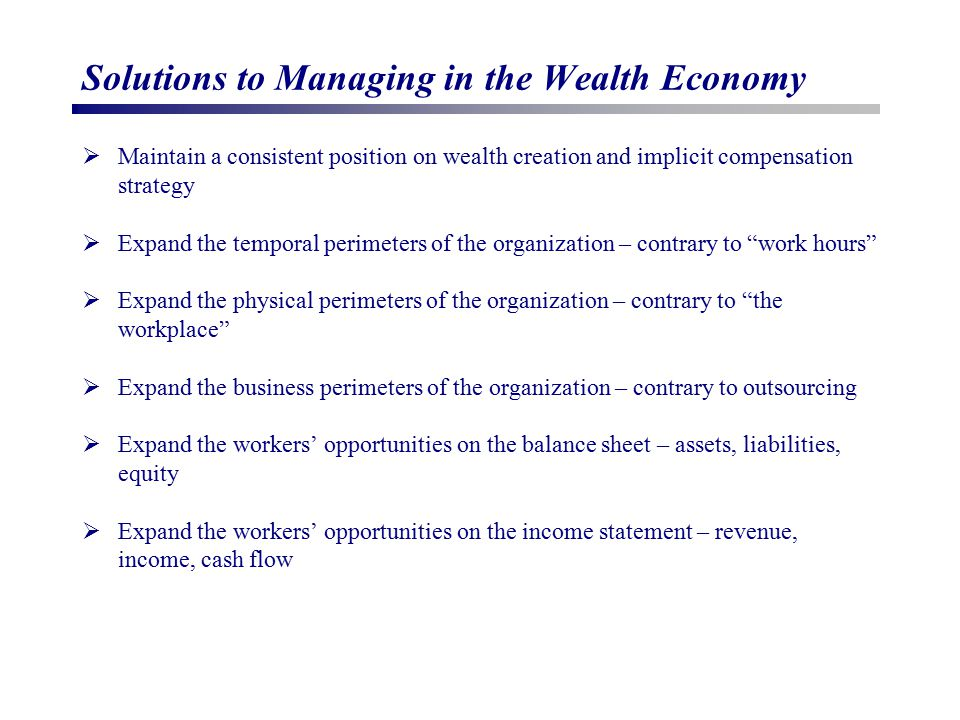 Solutions to Managing in the Wealth Economy  Maintain a consistent position on wealth creation and implicit compensation strategy  Expand the tempor