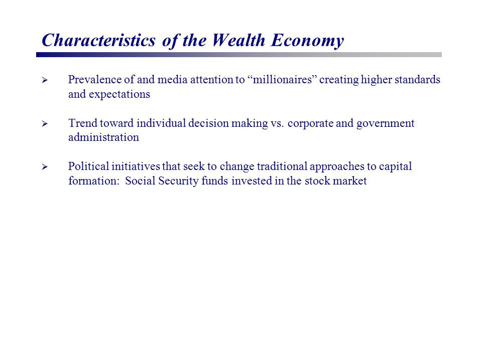 Characteristics of the Wealth Economy  Prevalence of and media attention to millionaires creating higher standards and expectations  Trend toward individual decision making vs.