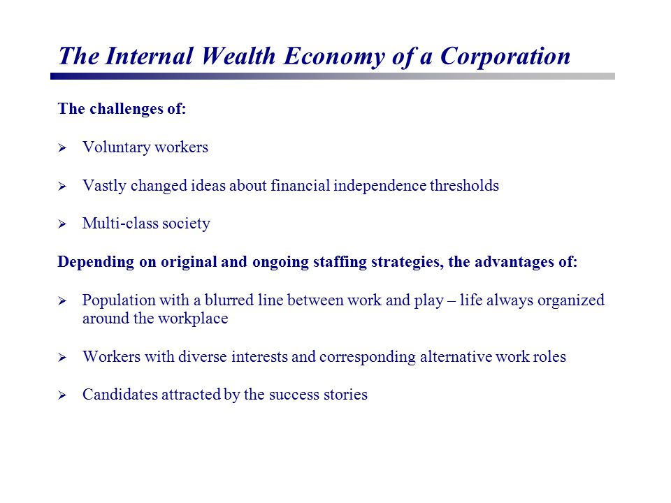 The Internal Wealth Economy of a Corporation The challenges of:  Voluntary workers  Vastly changed ideas about financial independence thresholds  Multi-class society Depending on original and ongoing staffing strategies, the advantages of:  Population with a blurred line between work and play – life always organized around the workplace  Workers with diverse interests and corresponding alternative work roles  Candidates attracted by the success stories
