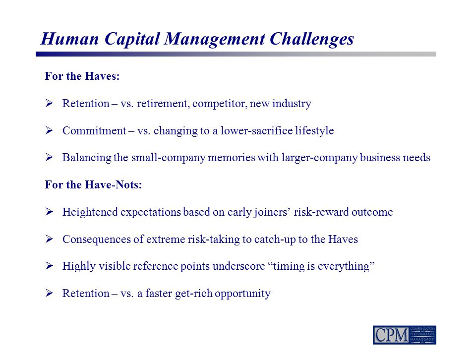 Human Capital Management Challenges For the Haves:  Retention – vs. retirement, competitor, new industry  Commitment – vs. changing to a lower-sacri