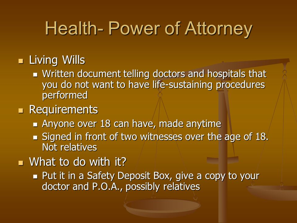 Health- Power of Attorney Living Wills Living Wills Written document telling doctors and hospitals that you do not want to have life-sustaining procedures performed Written document telling doctors and hospitals that you do not want to have life-sustaining procedures performed Requirements Requirements Anyone over 18 can have, made anytime Anyone over 18 can have, made anytime Signed in front of two witnesses over the age of 18.
