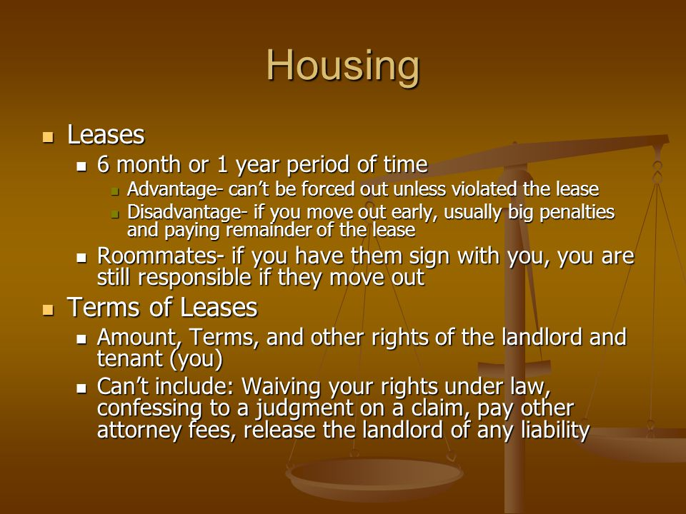 Housing Leases Leases 6 month or 1 year period of time 6 month or 1 year period of time Advantage- can't be forced out unless violated the lease Advantage- can't be forced out unless violated the lease Disadvantage- if you move out early, usually big penalties and paying remainder of the lease Disadvantage- if you move out early, usually big penalties and paying remainder of the lease Roommates- if you have them sign with you, you are still responsible if they move out Roommates- if you have them sign with you, you are still responsible if they move out Terms of Leases Terms of Leases Amount, Terms, and other rights of the landlord and tenant (you) Amount, Terms, and other rights of the landlord and tenant (you) Can't include: Waiving your rights under law, confessing to a judgment on a claim, pay other attorney fees, release the landlord of any liability Can't include: Waiving your rights under law, confessing to a judgment on a claim, pay other attorney fees, release the landlord of any liability