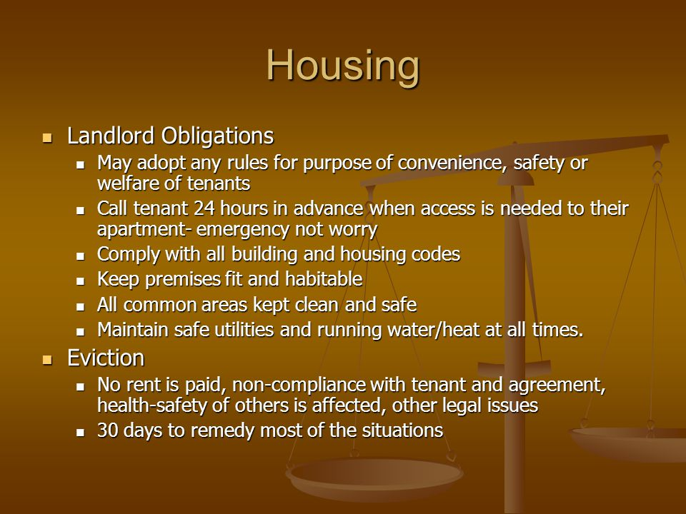 Housing Landlord Obligations Landlord Obligations May adopt any rules for purpose of convenience, safety or welfare of tenants May adopt any rules for purpose of convenience, safety or welfare of tenants Call tenant 24 hours in advance when access is needed to their apartment- emergency not worry Call tenant 24 hours in advance when access is needed to their apartment- emergency not worry Comply with all building and housing codes Comply with all building and housing codes Keep premises fit and habitable Keep premises fit and habitable All common areas kept clean and safe All common areas kept clean and safe Maintain safe utilities and running water/heat at all times.