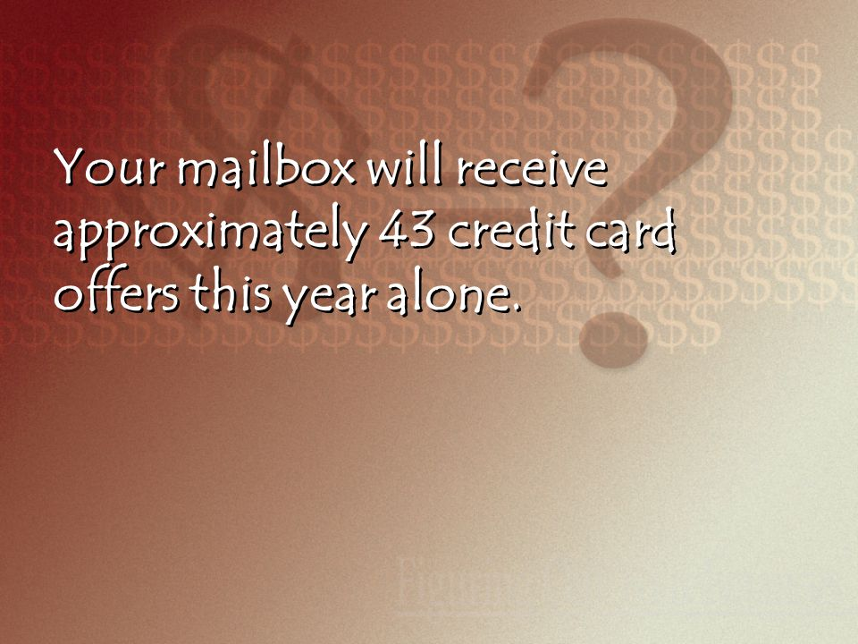 Your mailbox will receive approximately 43 credit card offers this year alone.