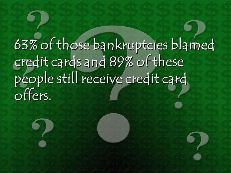 63% of those bankruptcies blamed credit cards and 89% of these people still receive credit card offers.