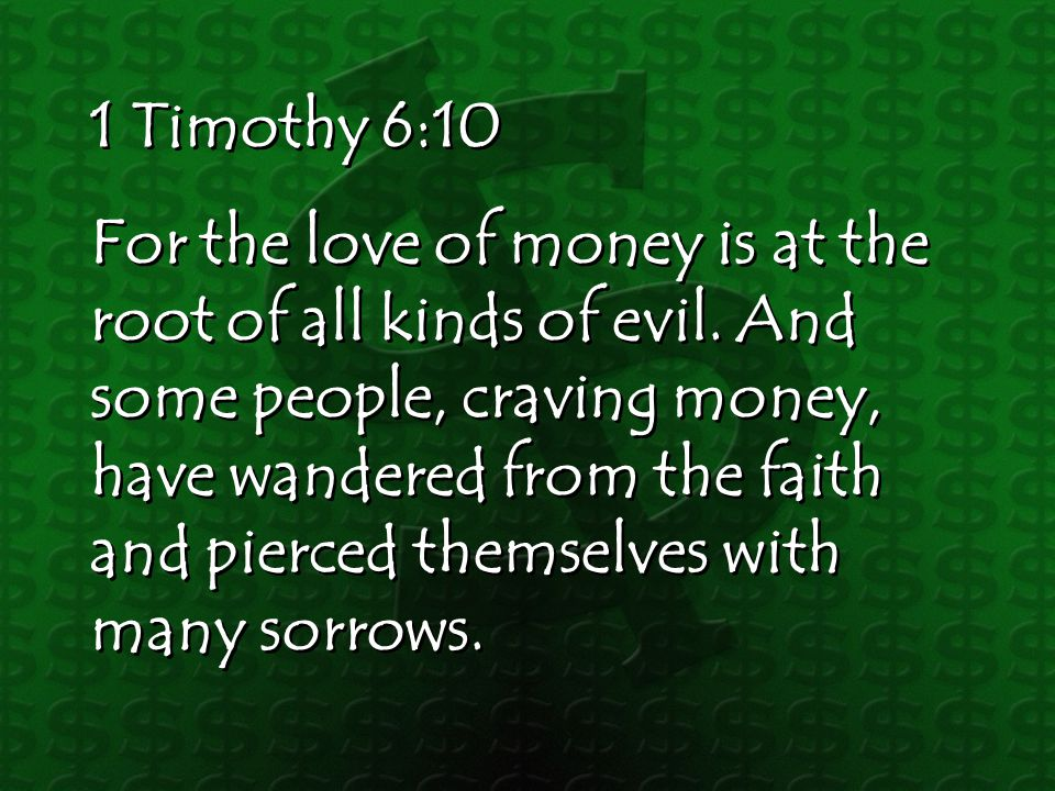 1 Timothy 6:10 For the love of money is at the root of all kinds of evil.