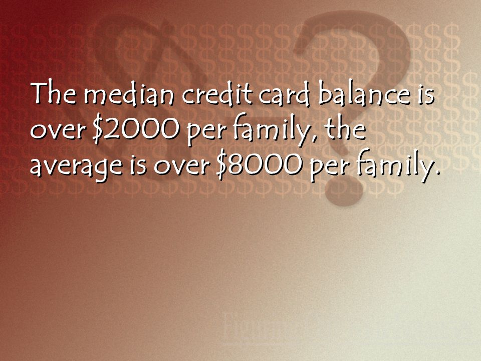 The median credit card balance is over $2000 per family, the average is over $8000 per family.