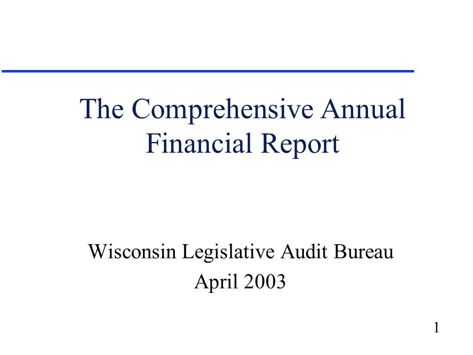 1 The Comprehensive Annual Financial Report Wisconsin Legislative Audit Bureau April 2003