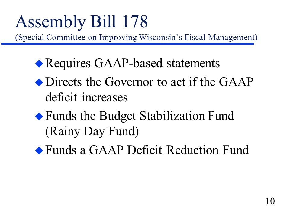 10 Assembly Bill 178 (Special Committee on Improving Wisconsin's Fiscal Management) u Requires GAAP-based statements u Directs the Governor to act if the GAAP deficit increases u Funds the Budget Stabilization Fund (Rainy Day Fund) u Funds a GAAP Deficit Reduction Fund