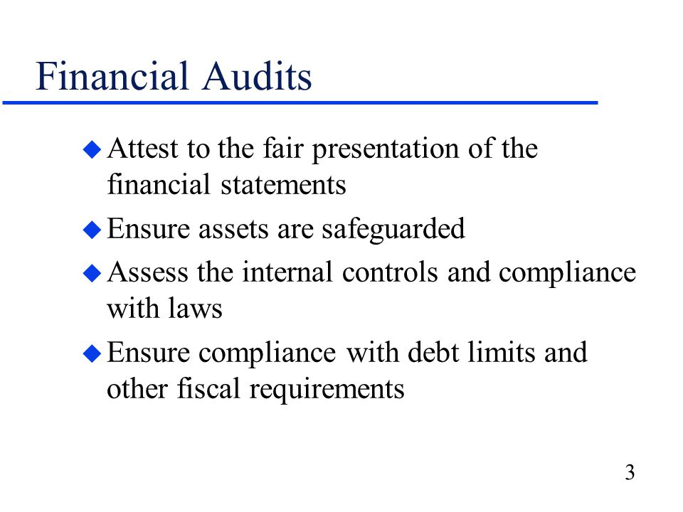 3 Financial Audits u Attest to the fair presentation of the financial statements u Ensure assets are safeguarded u Assess the internal controls and compliance with laws u Ensure compliance with debt limits and other fiscal requirements