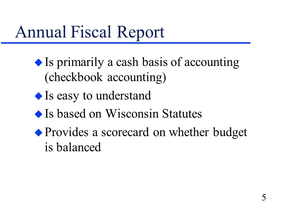 5 Annual Fiscal Report u Is primarily a cash basis of accounting (checkbook accounting) u Is easy to understand u Is based on Wisconsin Statutes u Provides a scorecard on whether budget is balanced