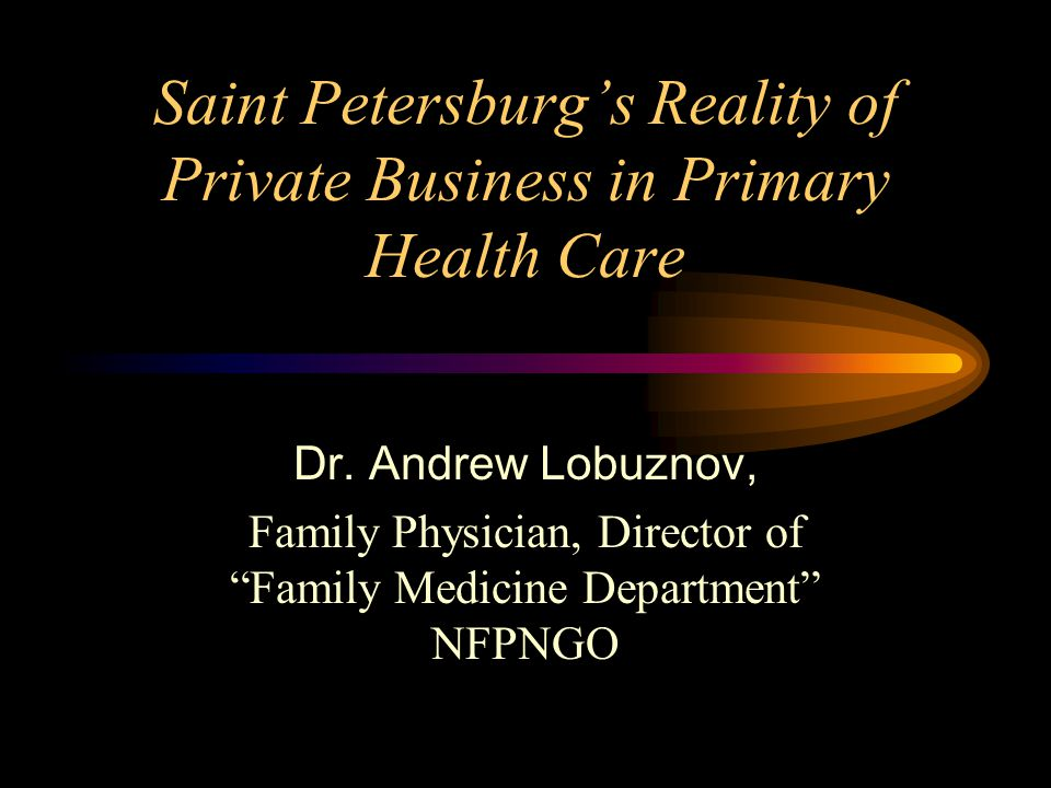 """Saint Petersburg's Reality of Private Business in Primary Health Care Dr. Andrew Lobuznov, Family Physician, Director of """"Family Medicine Department"""""""