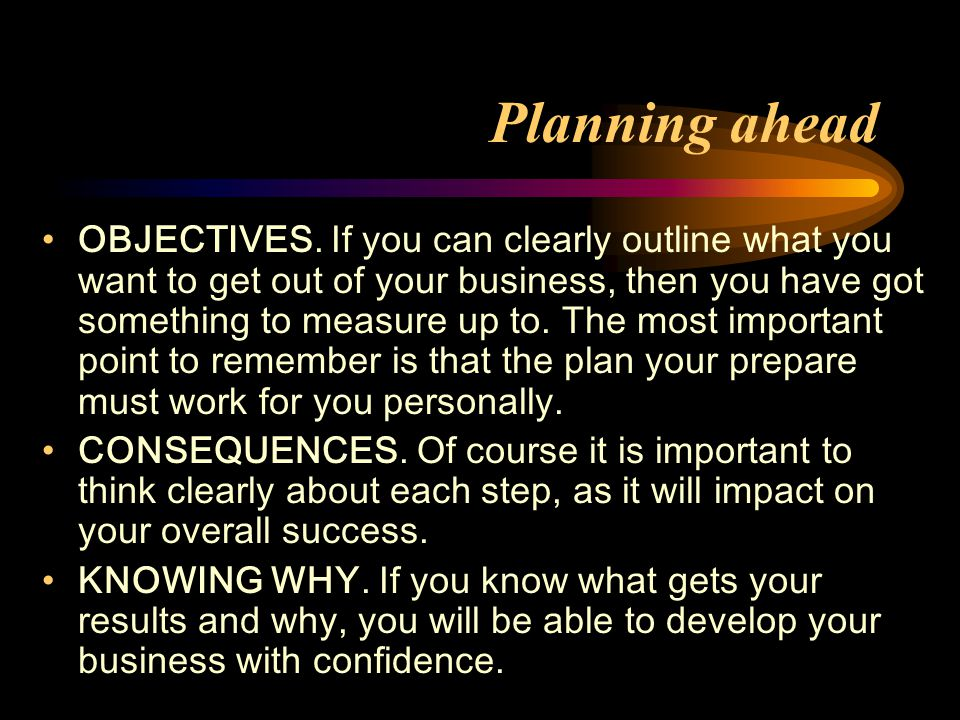 Planning ahead OBJECTIVES. If you can clearly outline what you want to get out of your business, then you have got something to measure up to. The mos