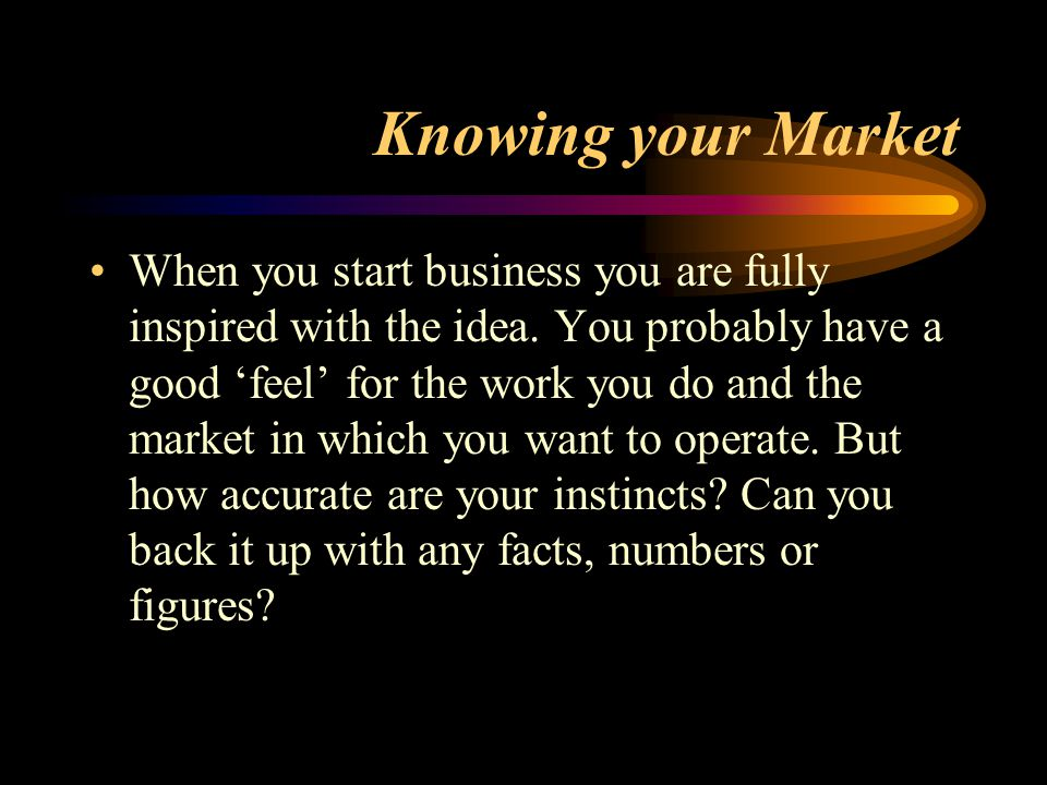 Knowing your Market When you start business you are fully inspired with the idea. You probably have a good 'feel' for the work you do and the market i