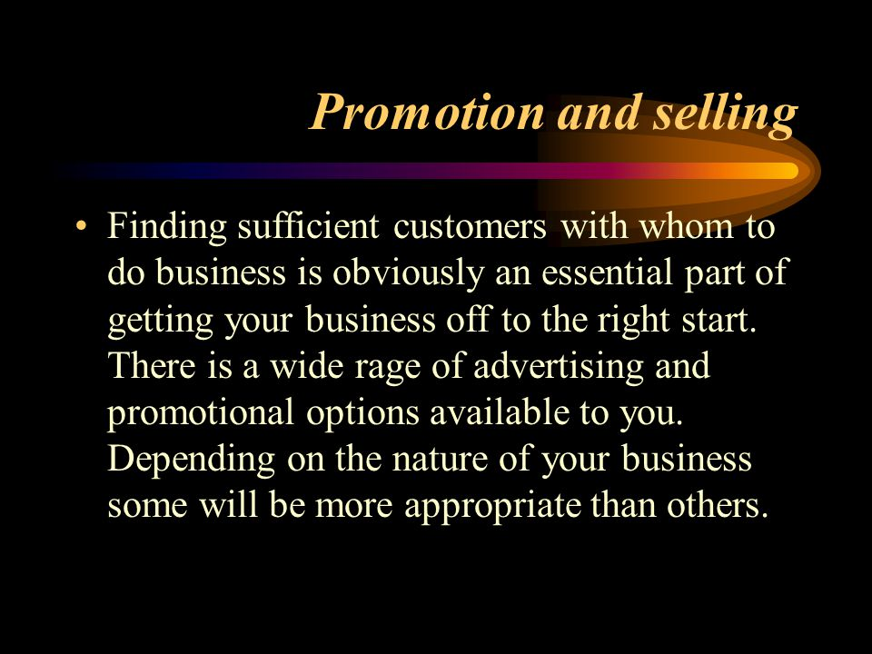 Promotion and selling Finding sufficient customers with whom to do business is obviously an essential part of getting your business off to the right start.