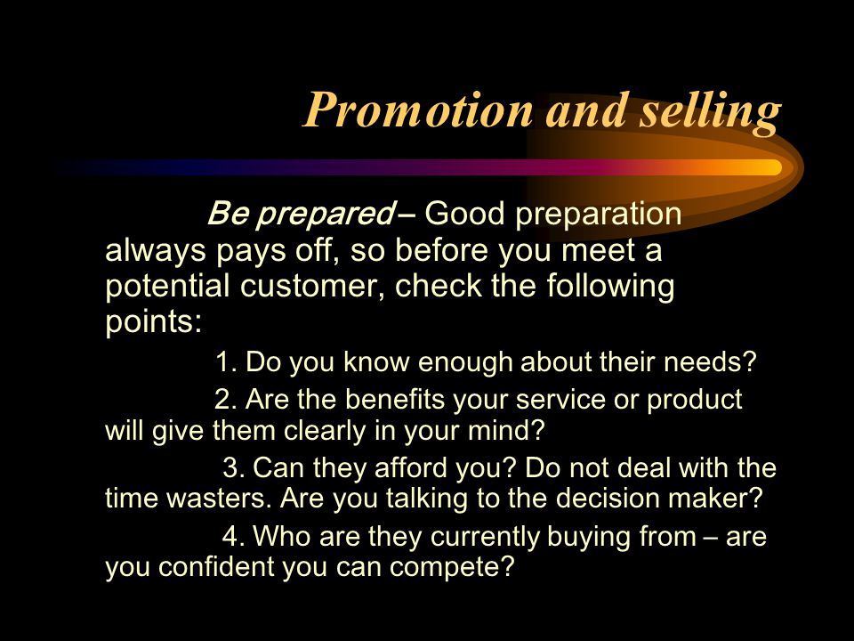 Promotion and selling Be prepared – Good preparation always pays off, so before you meet a potential customer, check the following points: 1.
