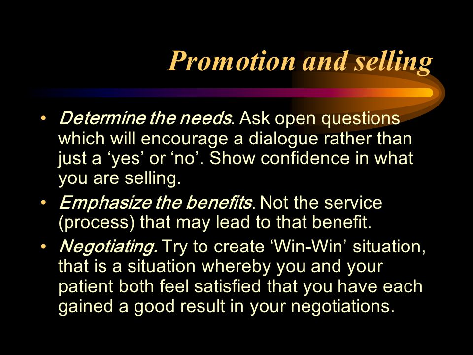 Promotion and selling Determine the needs. Ask open questions which will encourage a dialogue rather than just a 'yes' or 'no'. Show confidence in wha