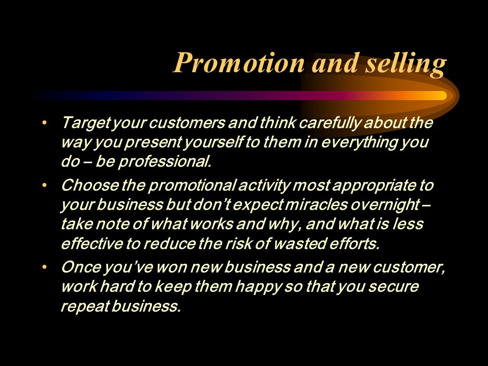 Promotion and selling Target your customers and think carefully about the way you present yourself to them in everything you do – be professional.