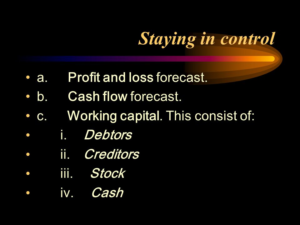 Staying in control a. Profit and loss forecast. b.