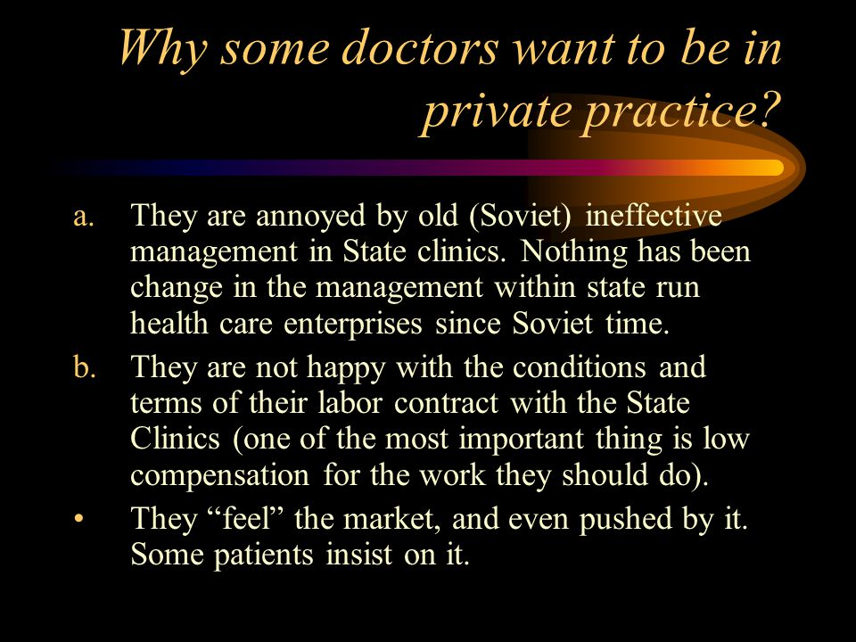 Why some doctors want to be in private practice? a.They are annoyed by old (Soviet) ineffective management in State clinics. Nothing has been change i