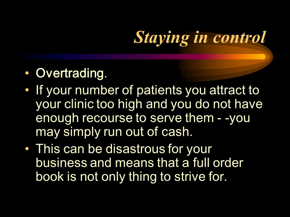 Staying in control Overtrading. If your number of patients you attract to your clinic too high and you do not have enough recourse to serve them - -yo
