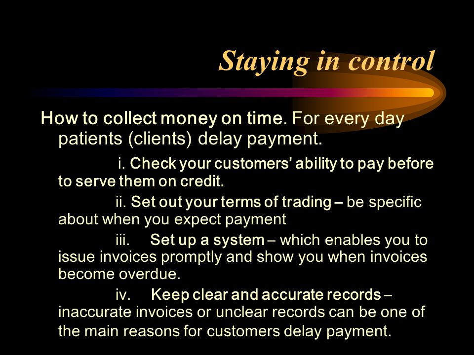 Staying in control How to collect money on time. For every day patients (clients) delay payment. i. Check your customers' ability to pay before to ser